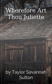 Wherefore Art Thou Juliette by Taylor Savannah Sutton