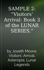 "SAMPLE 2: ""Visitors' Arrival: Book 3 of the LUNAR SERIES."" by Joseth Moore"