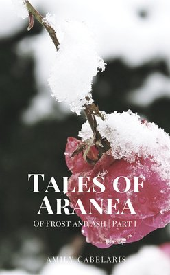 Tales of Aranea: Of Frost and Ash | Part I by Amily Cabelaris