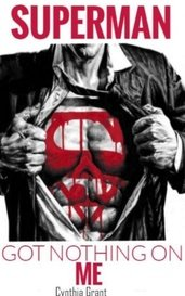 Superman Got Nothing On Me by Cynthia Grant