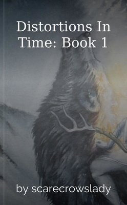 Distortions In Time: Book 1 by scarecrowslady