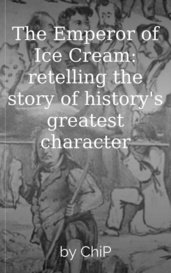 The Emperor of Ice Cream: retelling the story of history's greatest character by ChiP