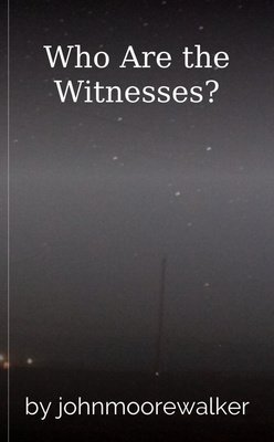 Who Are the Witnesses? by johnmoorewalker