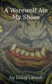 A Werewolf Ate My Shoes by Doug Larson
