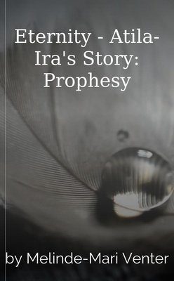 Eternity - Atila-Ira's Story: Prophesy by Melinde-Mari Venter