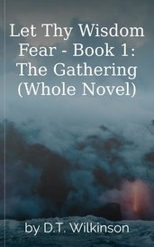 Let Thy Wisdom Fear - Book 1: The Gathering     (Whole Novel) by D.T. Wilkinson