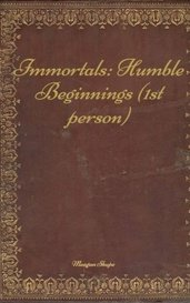 Immortals: Humble Beginnings (1st person) by Meagan Shupe