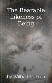 The Bearable Likeness of Being by Wilbert Rexxon