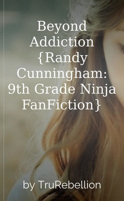 Beyond Addiction {Randy Cunningham: 9th Grade Ninja FanFiction} by TruRebellion