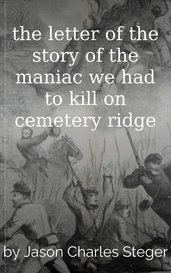 the letter of the story of the maniac we had to kill on cemetery ridge by Jason Charles Steger