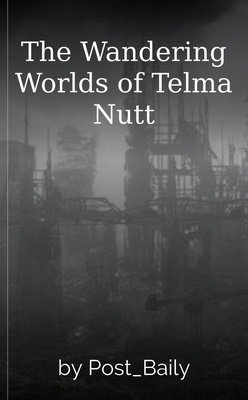 The Wandering Worlds of Telma Nutt by Post_Baily