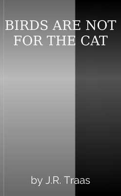 BIRDS ARE NOT FOR THE CAT by J.R. Traas & Silas Jackson