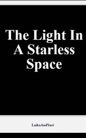 The Light In A Starless Space by Laika L. Gagarin