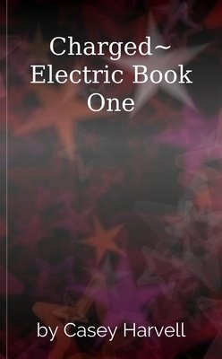 Charged~ Electric Book One by Casey Harvell