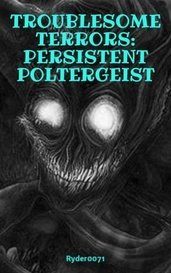 TROUBLESOME TERRORS: PERSISTENT POLTERGEIST by Ryder0071