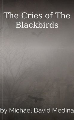 The Cries of The Blackbirds by Michael David Medina