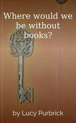Where would we be without books? by Lucy Purbrick