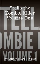 Stella the Zombie Killer Volume One by Alistair Wilkinson