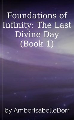 Foundations of Infinity: The Last Divine Day (Book 1) by AmberIsabelleDorr