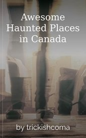 Awesome Haunted Places in Canada by trickishcoma