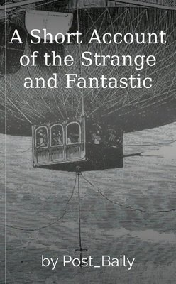 A Short Account of the Strange and Fantastic by Post_Baily