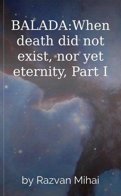 BALADA:When death did not exist, nor yet eternity, Part I by Razvan Mihai