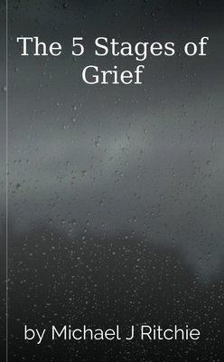 The 5 Stages of Grief by Michael J Ritchie