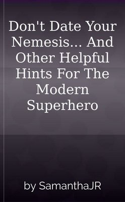 Don't Date Your Nemesis... And Other Helpful Hints For The Modern Superhero by SamanthaJR