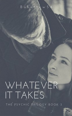 Whatever It Takes - The Psychic Trilogy Book 3 by Babettew54