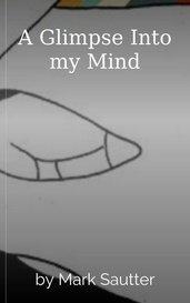 A Glimpse Into my Mind by Mark Sautter