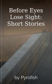 Before Eyes Lose Sight: Short Stories by Pyrofish