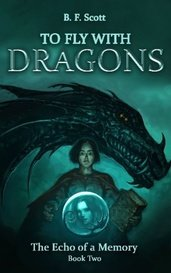 To Fly with Dragons: the Echo of a Memory (Book 2) by B.F. Scott