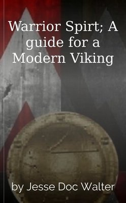Warrior Spirt; A guide for a Modern Viking by Jesse Doc Walter