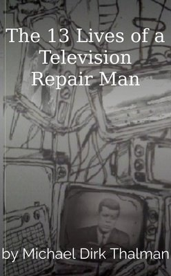 The 13 Lives of a Television Repair Man by Michael Dirk Thalman