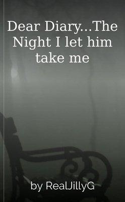 Dear Diary...The Night I let him take me by RealJillyG