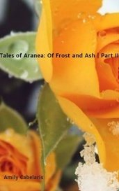 Tales of Aranea: Of Frost and Ash | Part III by Amily Cabelaris