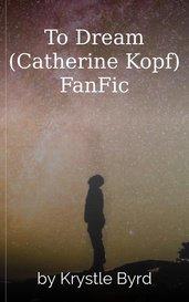 To Dream (Catherine Kopf) FanFic by Krystle Byrd