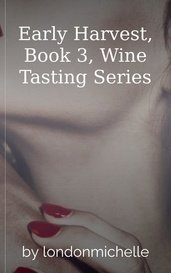 Early Harvest, Book 3, Wine Tasting Series by londonmichelle