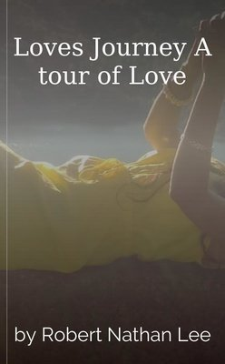 Loves Journey A tour of Love by Robert Nathan Lee