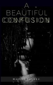 A Beautiful Confusion by Mailey Valdez