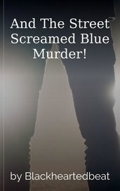 And The Street Screamed Blue Murder! by Blackheartedbeat