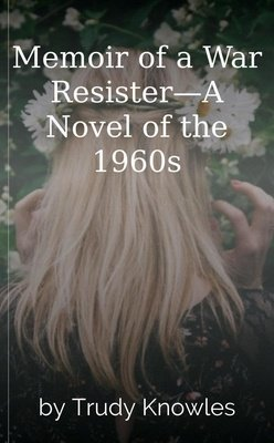 Memoir of a War Resister—A Novel of the 1960s by Trudy Knowles