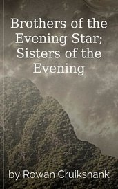 Brothers of the Evening Star; Sisters of the Evening by Rowan Cruikshank
