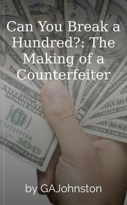 Can You Break a Hundred?: The Making of a Counterfeiter by GAJohnston