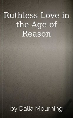 Ruthless Love in the Age of Reason by Dalia Mourning