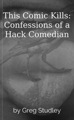 This Comic Kills: Confessions of a Hack Comedian by Greg Studley