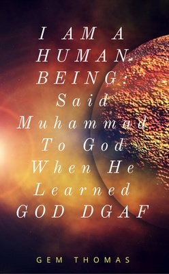 I AM A HUMAN BEING: Said Muhammad To God When He Learned GOD DGAF by Gem Thomas