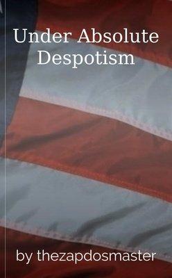 Under Absolute Despotism by zapdosmaster145