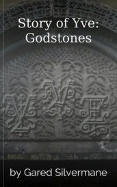 Story of Yve: Godstones by Gared Silvermane