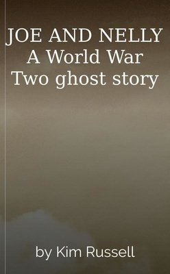 JOE AND NELLY  A World War Two ghost story by Kim Russell